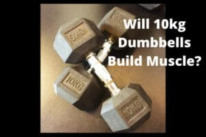 Will 10kg Dumbbells Build Muscle