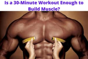Is a 30-Minute Workout Enough to Build Muscle