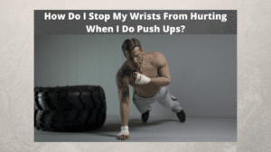 How Do I Stop My Wrists From Hurting When I Do Push Ups