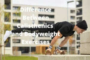 Difference Between Calisthenics and Bodyweight Exercises