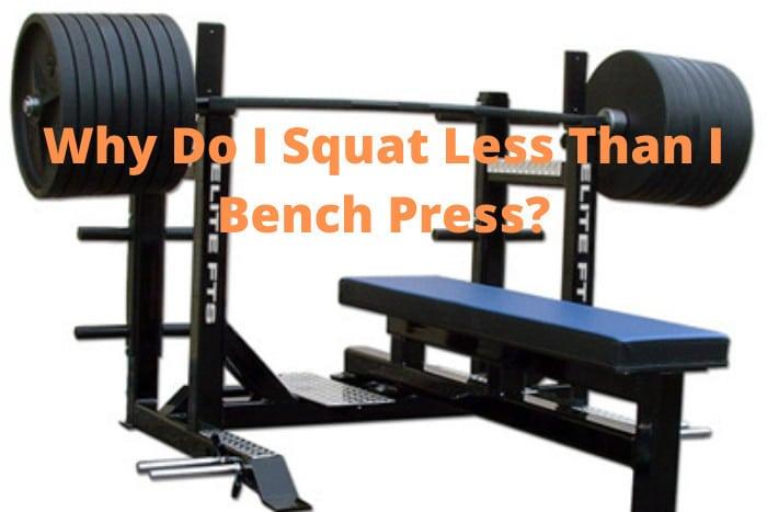 Why Do I Squat Less Than I Bench Press